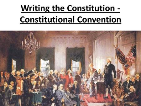 Writing the Constitution - Constitutional Convention.