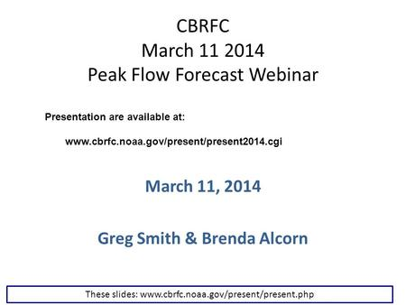 CBRFC March 11 2014 Peak Flow Forecast Webinar March 11, 2014 Greg Smith & Brenda Alcorn These slides: www.cbrfc.noaa.gov/present/present.php Presentation.