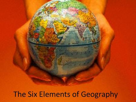 The Six Elements of Geography. ESSENTIAL QUESTIONS How do physical and human geography affect people, places and regions? How do the movements of people.