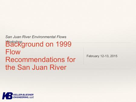 San Juan River Environmental Flows Workshop Background on 1999 Flow Recommendations for the San Juan River February 12-13, 2015.