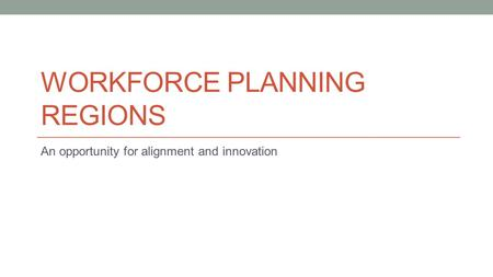 WORKFORCE PLANNING REGIONS An opportunity for alignment and innovation.
