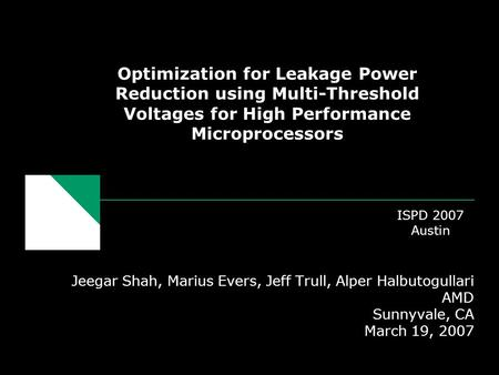 Optimization for Leakage Power Reduction using Multi-Threshold Voltages for High Performance Microprocessors Jeegar Shah, Marius Evers, Jeff Trull, Alper.