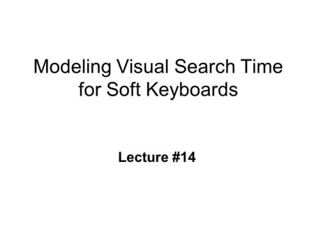 Modeling Visual Search Time for Soft Keyboards Lecture #14.