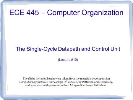 The Single-Cycle Datapath and Control Unit (Lecture #10) ECE 445 – Computer Organization The slides included herein were taken from the materials accompanying.