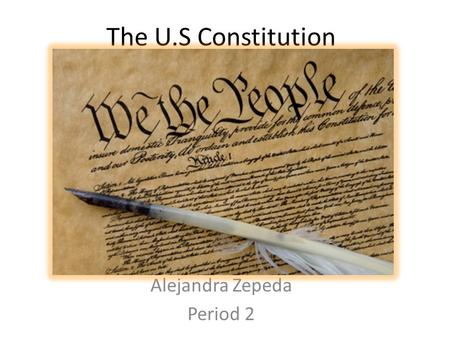 The U.S Constitution Alejandra Zepeda Period 2. Preamble We the people of the United States, in order to form a more perfect Union, establish justice,