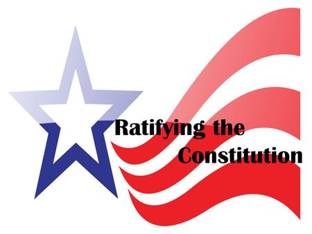 Ratifying the Constitution Ratifying: Approve Delegates at the Convention decided that only 9 out of the 13 states needed to ratify (approve) the Constitution.