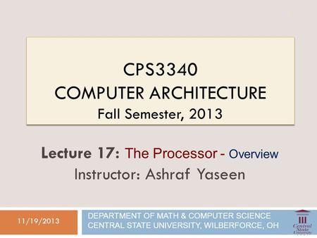 CPS3340 COMPUTER ARCHITECTURE Fall Semester, 2013 11/19/2013 Lecture 17: The Processor - Overview Instructor: Ashraf Yaseen DEPARTMENT OF MATH & COMPUTER.