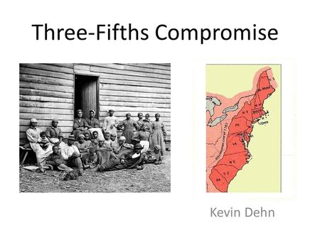 Three-Fifths Compromise Kevin Dehn. The Federal government was setting up the house of representatives and needed to make fair representation between.