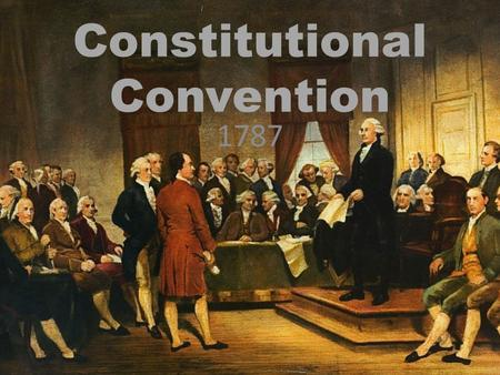 Constitutional Convention 1787. Convention was the idea of James Madison The support of George Washington was important. 55 delegates met in Philadelphia.