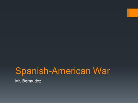 "Spanish-American War Mr. Bermudez. ""Remember the Maine!""  Rally call for war with Spain  Spanish agreed to everything US wanted on April 9 th  Public."