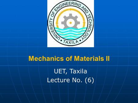Mechanics of Materials II UET, Taxila Lecture No. (6)