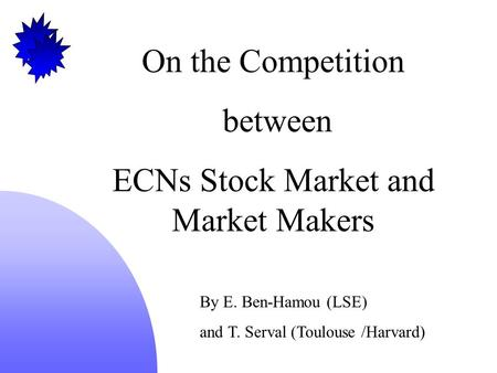 On the Competition between ECNs Stock Market and Market Makers By E. Ben-Hamou (LSE) and T. Serval (Toulouse /Harvard)