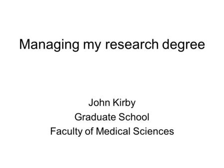 Managing my research degree John Kirby Graduate School Faculty of Medical Sciences.