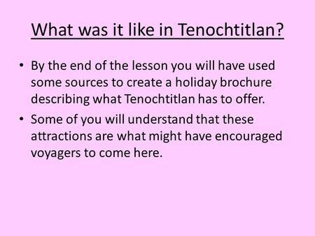 What was it like in Tenochtitlan? By the end of the lesson you will have used some sources to create a holiday brochure describing what Tenochtitlan has.