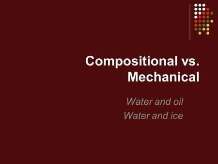 Compositional vs. Mechanical Water and oil Water and ice.