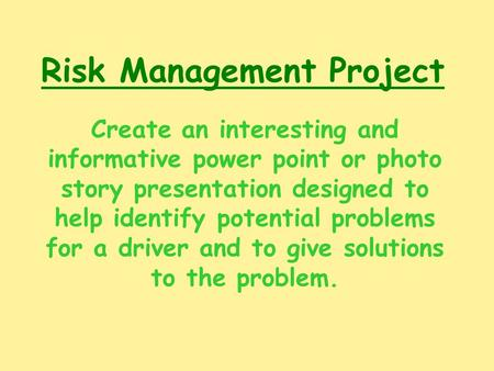 Risk Management Project Create an interesting and informative power point or photo story presentation designed to help identify potential problems for.