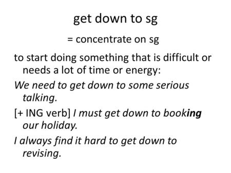 Get down to sg to start doing something that is difficult or needs a lot of time or energy: We need to get down to some serious talking. [+ ING verb] I.