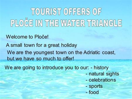 Welcome to Ploče! A small town for a great holiday We are the youngest town on the Adriatic coast, but we have so much to offer! We are going to introduce.