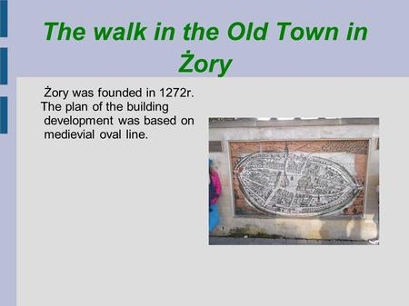 The walk in the Old Town in Żory Żory was founded in 1272r. The plan of the building development was based on medievial oval line.
