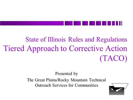 State of Illinois Rules and Regulations Tiered Approach to Corrective Action (TACO) Presented by The Great Plains/Rocky Mountain Technical Outreach Services.