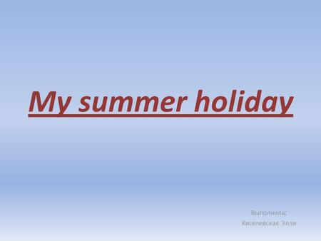 My summer holiday Выполнила: Киселевская Элли. My summer holiday was very interesting for me. I visited many new places, met new friends, knew many things.