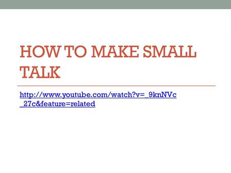 HOW TO MAKE SMALL TALK  _27c&feature=related.