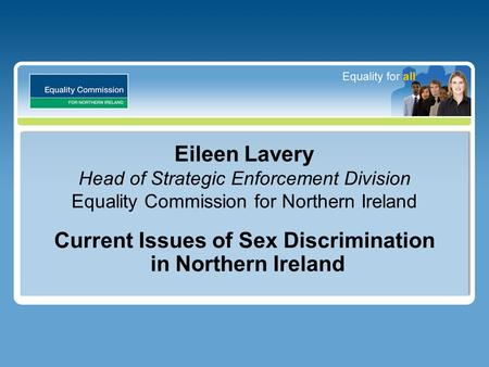 Eileen Lavery Head of Strategic Enforcement Division Equality Commission for Northern Ireland Current Issues of Sex Discrimination in Northern Ireland.