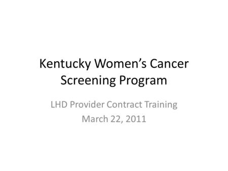 Kentucky Women's Cancer Screening Program LHD Provider Contract Training March 22, 2011.