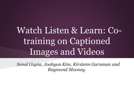 Watch Listen & Learn: Co- training on Captioned Images and Videos Sonal Gupta, Joohyun Kim, Kirstenn Garuman and Raymond Mooney.