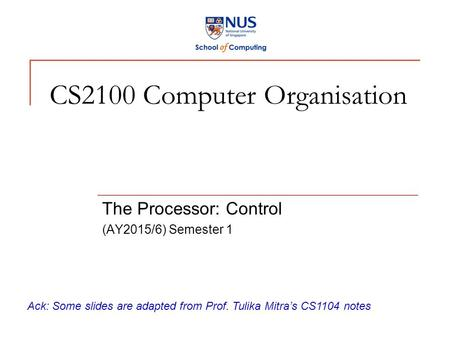 CS2100 Computer Organisation The Processor: Control (AY2015/6) Semester 1 Ack: Some slides are adapted from Prof. Tulika Mitra's CS1104 notes.