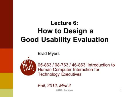 1 Lecture 6: How to Design a Good Usability Evaluation Brad Myers 05-863 / 08-763 / 46-863: Introduction to Human Computer Interaction for Technology Executives.