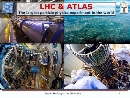 Vincent Hedberg - Lund University1 LHC & ATLAS The largest particle physics experiment in the world.