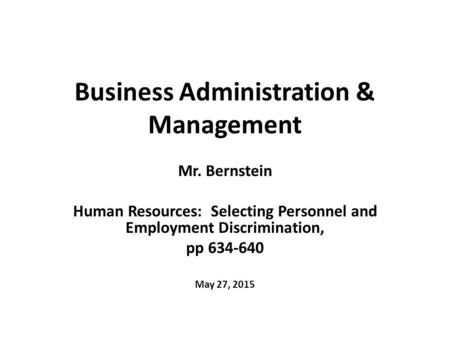 Business Administration & Management Mr. Bernstein Human Resources: Selecting Personnel and Employment Discrimination, pp 634-640 May 27, 2015.