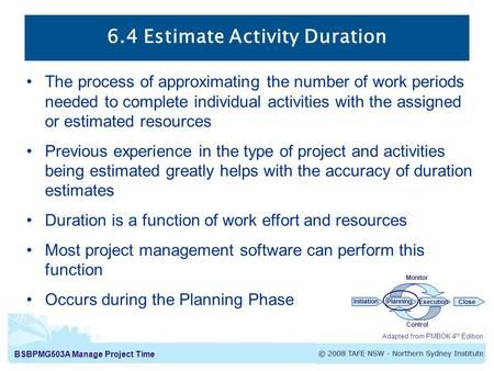 BSBPMG503A Manage Project Time 6.4 Estimate Activity Duration The process of approximating the number of work periods needed to complete individual activities.