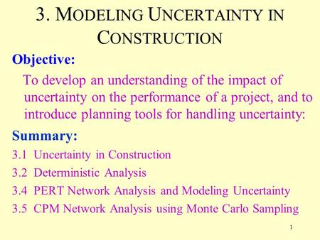 1 3. M ODELING U NCERTAINTY IN C ONSTRUCTION Objective: To develop an understanding of the impact of uncertainty on the performance of a project, and to.