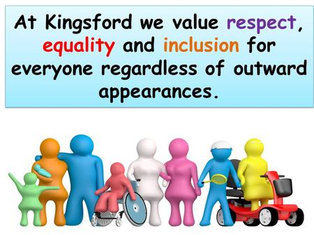 At Kingsford we value respect, equality and inclusion for everyone regardless of outward appearances.