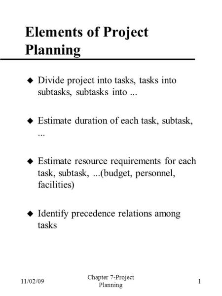 11/02/09 Chapter 7-Project Planning 1 Elements of Project Planning  Divide project into tasks, tasks into subtasks, subtasks into...  Estimate duration.