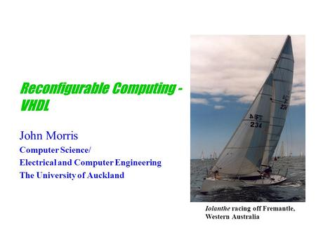 Reconfigurable Computing - VHDL John Morris Computer Science/ Electrical and Computer Engineering The University of Auckland Iolanthe racing off Fremantle,