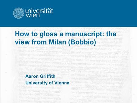 How to gloss a manuscript: the view from Milan (Bobbio) Aaron Griffith University of Vienna.