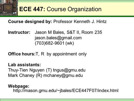 ECE 447: Course Organization Course designed by: Professor Kenneth J. Hintz Instructor:Jason M Bales, S&T II, Room 235 (703)682-9601.