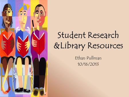 Student Research &Library Resources Ethan Pullman 10/16/2013.