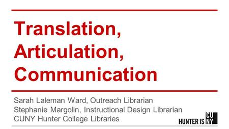 Translation, Articulation, Communication Sarah Laleman Ward, Outreach Librarian Stephanie Margolin, Instructional Design Librarian CUNY Hunter College.