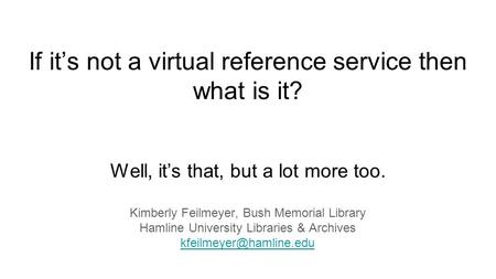 If it's not a virtual reference service then what is it? Well, it's that, but a lot more too. Kimberly Feilmeyer, Bush Memorial Library Hamline University.