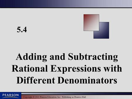 Copyright © 2011 Pearson Education, Inc. Publishing as Prentice Hall. 5.4 Adding and Subtracting Rational Expressions with Different Denominators.