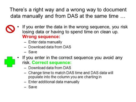There's a right way and a wrong way to document data manually and from DAS at the same time … If you enter the data in the wrong sequence, you risk losing.