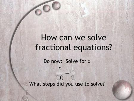 How can we solve fractional equations? Do now: Solve for x What steps did you use to solve?