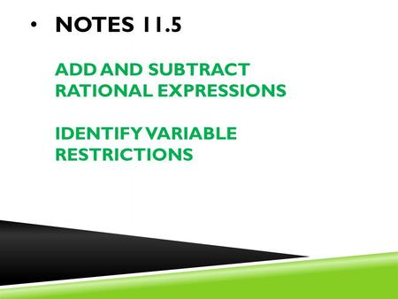 NOTES 11.5 ADD AND SUBTRACT RATIONAL EXPRESSIONS IDENTIFY VARIABLE RESTRICTIONS.