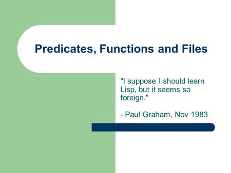 Predicates, Functions and Files I suppose I should learn Lisp, but it seems so foreign. - Paul Graham, Nov 1983.