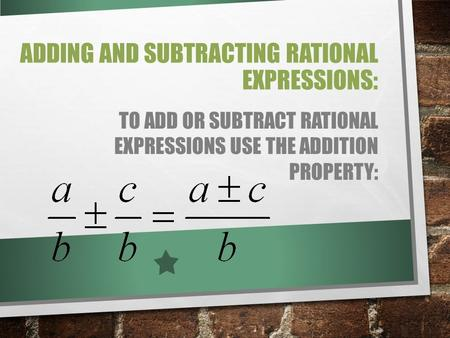 ADDING AND SUBTRACTING RATIONAL EXPRESSIONS: TO ADD OR SUBTRACT RATIONAL EXPRESSIONS USE THE ADDITION PROPERTY: