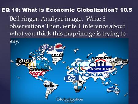 { EQ 10: What is Economic Globalization? 10/5 Bell ringer: Analyze image. Write 3 observations Then, write 1 inference about what you think this map/image.